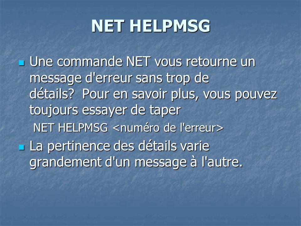 NET HELPMSG Une commande NET vous retourne un message d erreur sans trop de détails Pour en savoir plus, vous pouvez toujours essayer de taper.