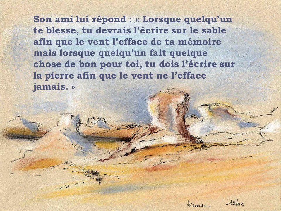 Son ami lui répond : « Lorsque quelqu'un te blesse, tu devrais l'écrire sur le sable afin que le vent l'efface de ta mémoire mais lorsque quelqu'un fait quelque chose de bon pour toi, tu dois l'écrire sur la pierre afin que le vent ne l'efface jamais. »