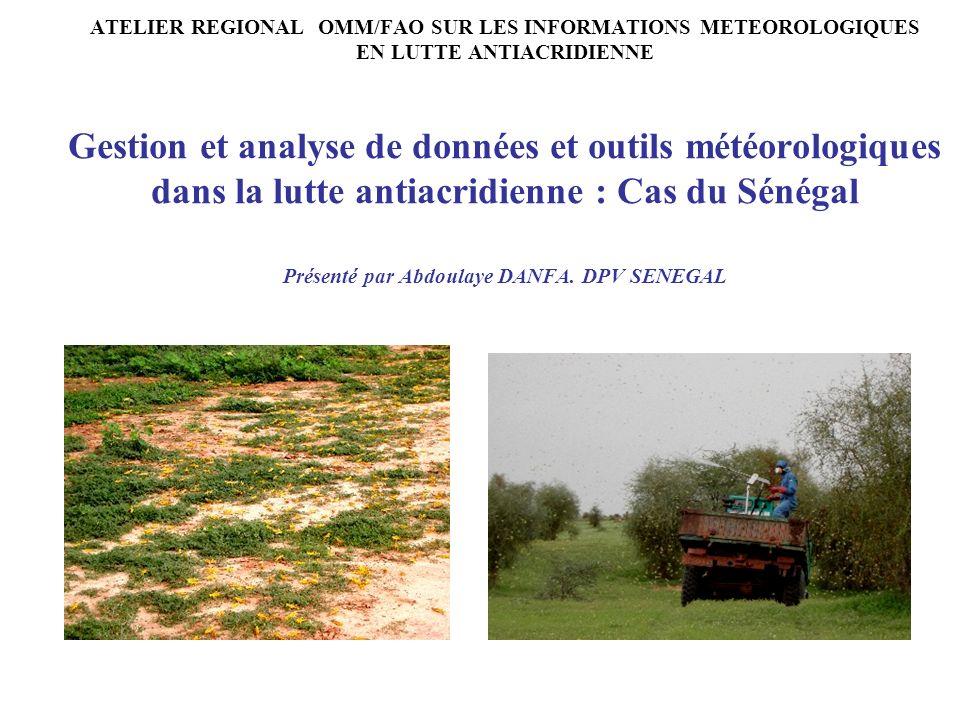ATELIER REGIONAL OMM/FAO SUR LES INFORMATIONS METEOROLOGIQUES EN LUTTE ANTIACRIDIENNE Gestion et analyse de données et outils météorologiques dans la lutte antiacridienne : Cas du Sénégal Présenté par Abdoulaye DANFA.