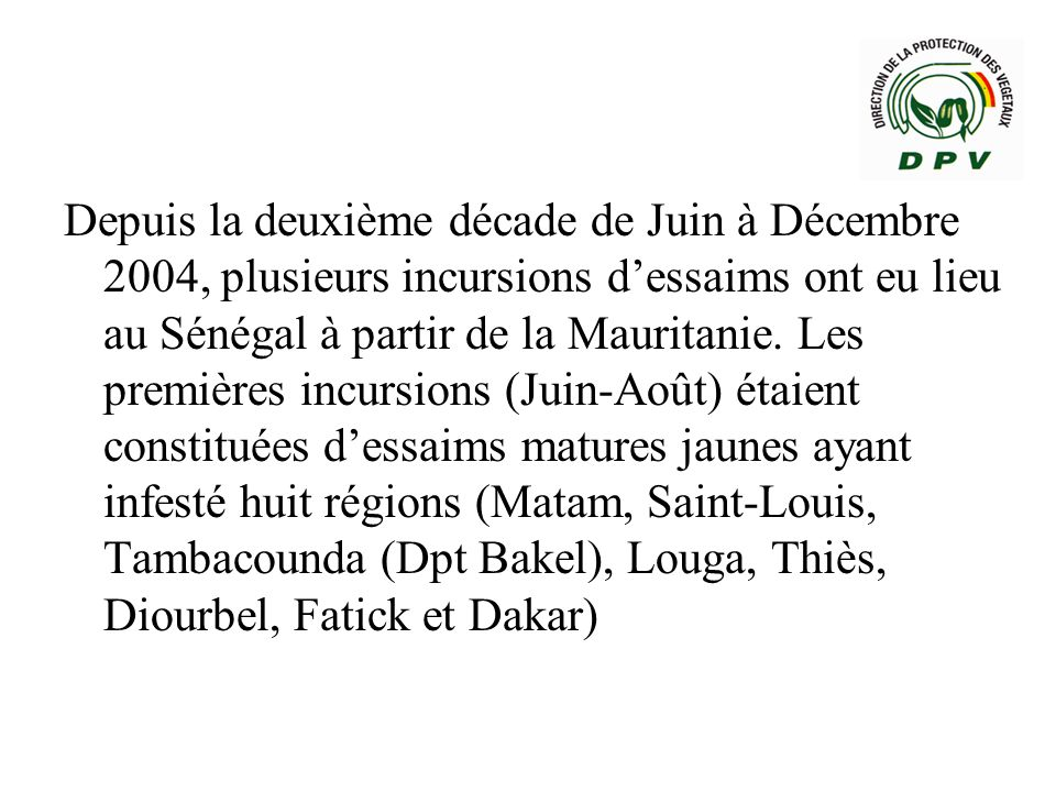 Depuis la deuxième décade de Juin à Décembre 2004, plusieurs incursions d'essaims ont eu lieu au Sénégal à partir de la Mauritanie.
