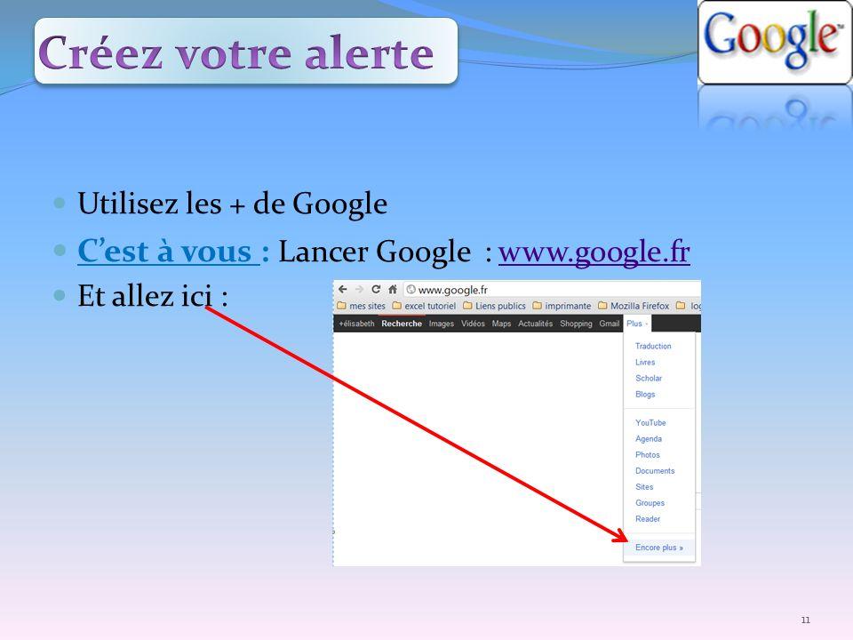 Créez votre alerte C'est à vous : Lancer Google : www.google.fr