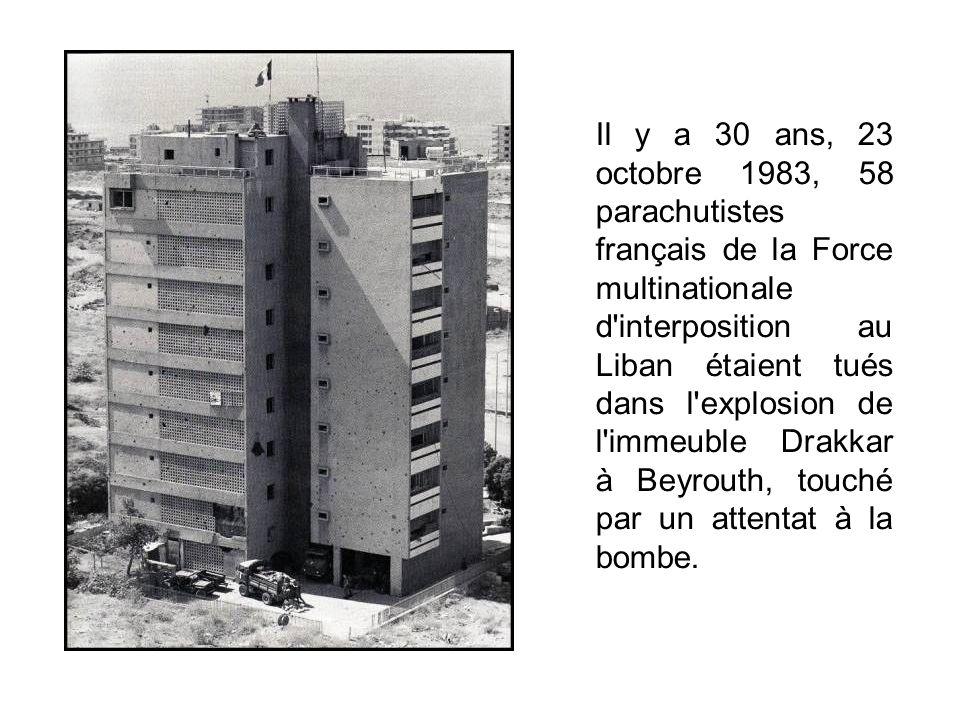 Il y a 30 ans, 23 octobre 1983, 58 parachutistes français de la Force multinationale d interposition au Liban étaient tués dans l explosion de l immeuble Drakkar à Beyrouth, touché par un attentat à la bombe.