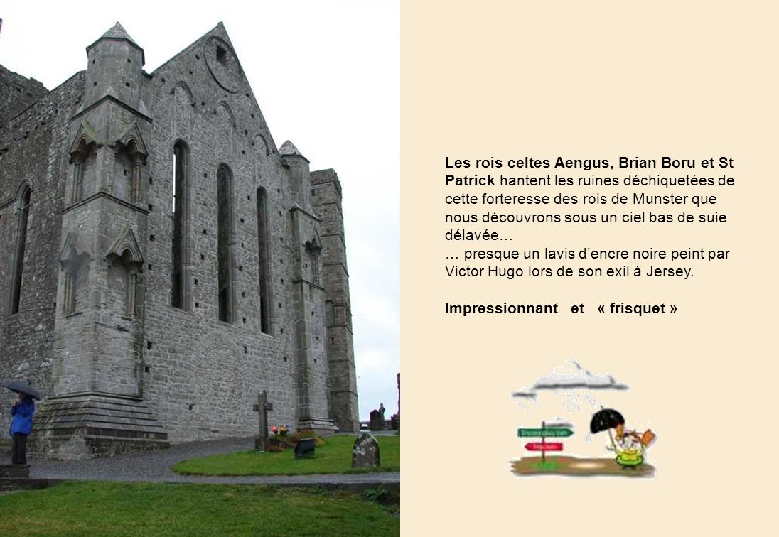 Les rois celtes Aengus, Brian Boru et St Patrick hantent les ruines déchiquetées de cette forteresse des rois de Munster que nous découvrons sous un ciel bas de suie délavée…