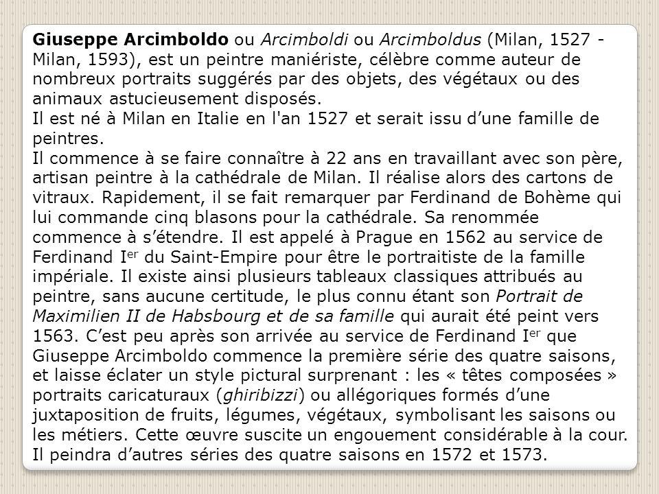 Giuseppe Arcimboldo ou Arcimboldi ou Arcimboldus (Milan, 1527 - Milan, 1593), est un peintre maniériste, célèbre comme auteur de nombreux portraits suggérés par des objets, des végétaux ou des animaux astucieusement disposés.