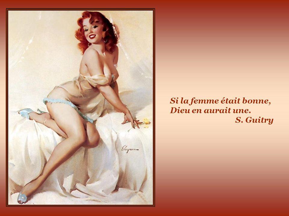 Si la femme était bonne, Dieu en aurait une. S. Guitry