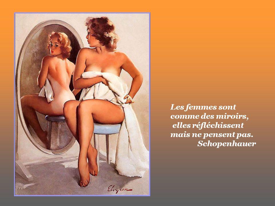 Les femmes sont comme des miroirs, elles réfléchissent mais ne pensent pas. Schopenhauer