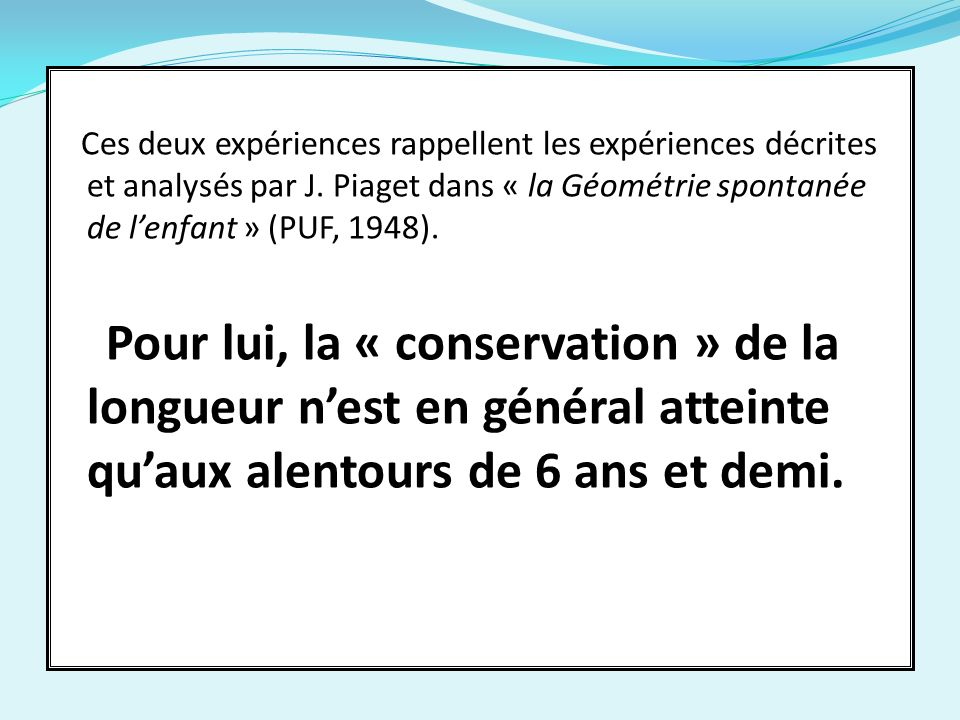 Ces deux expériences rappellent les expériences décrites et analysés par J. Piaget dans « la Géométrie spontanée de l'enfant » (PUF, 1948).
