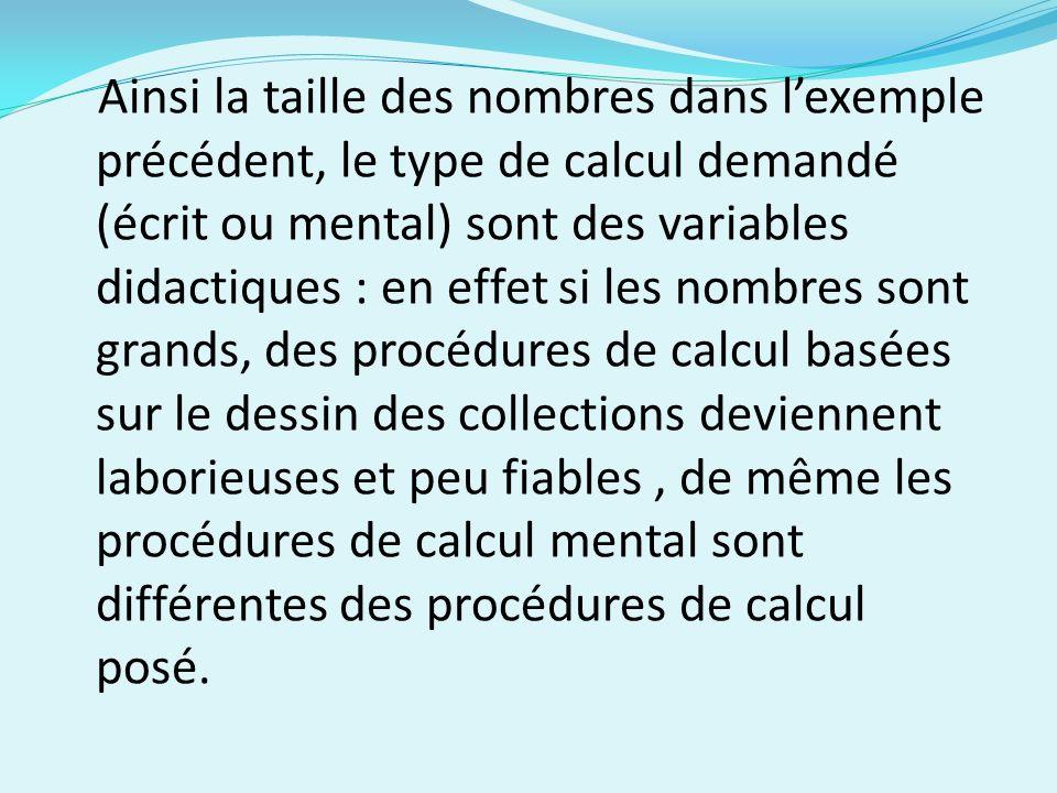 Ainsi la taille des nombres dans l'exemple précédent, le type de calcul demandé (écrit ou mental) sont des variables didactiques : en effet si les nombres sont grands, des procédures de calcul basées sur le dessin des collections deviennent laborieuses et peu fiables , de même les procédures de calcul mental sont différentes des procédures de calcul posé.