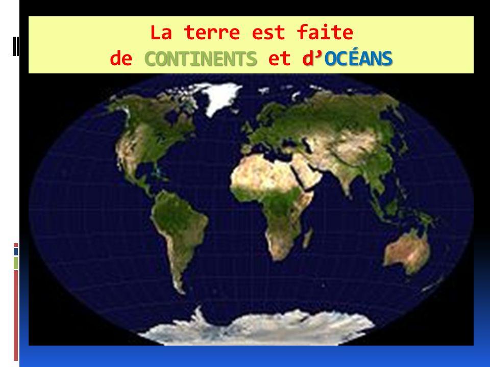 La terre est faite de CONTINENTS et d'océans