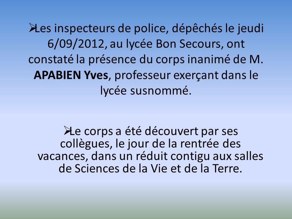 Les inspecteurs de police, dépêchés le jeudi 6/09/2012, au lycée Bon Secours, ont constaté la présence du corps inanimé de M. APABIEN Yves, professeur exerçant dans le lycée susnommé.
