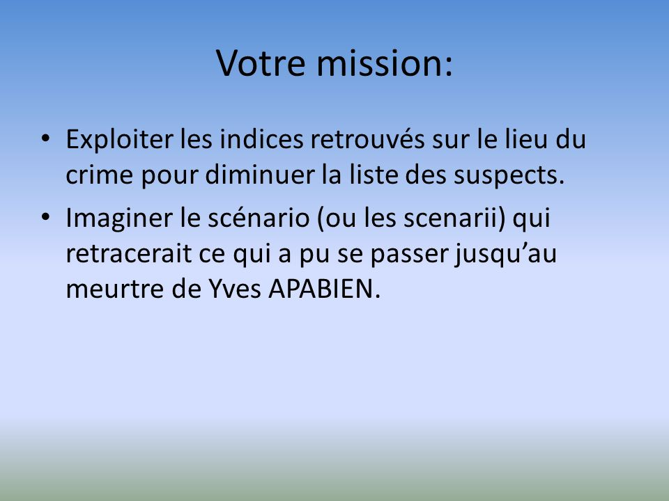 Votre mission: Exploiter les indices retrouvés sur le lieu du crime pour diminuer la liste des suspects.