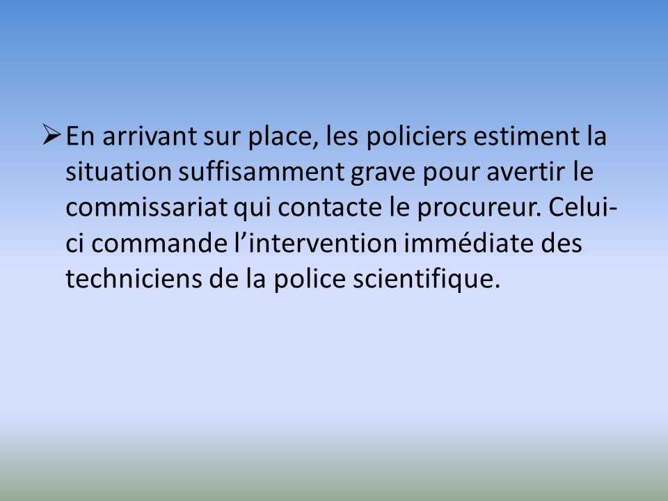 En arrivant sur place, les policiers estiment la situation suffisamment grave pour avertir le commissariat qui contacte le procureur.