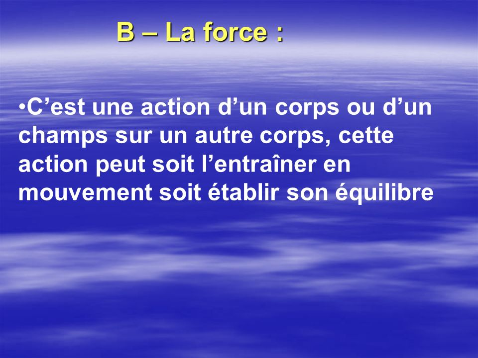 B – La force :
