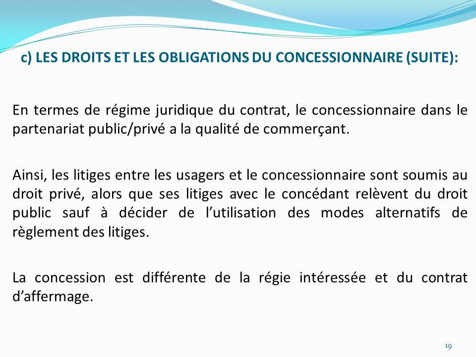 c) LES DROITS ET LES OBLIGATIONS DU CONCESSIONNAIRE (SUITE): En termes de régime juridique du contrat, le concessionnaire dans le partenariat public/privé a la qualité de commerçant.