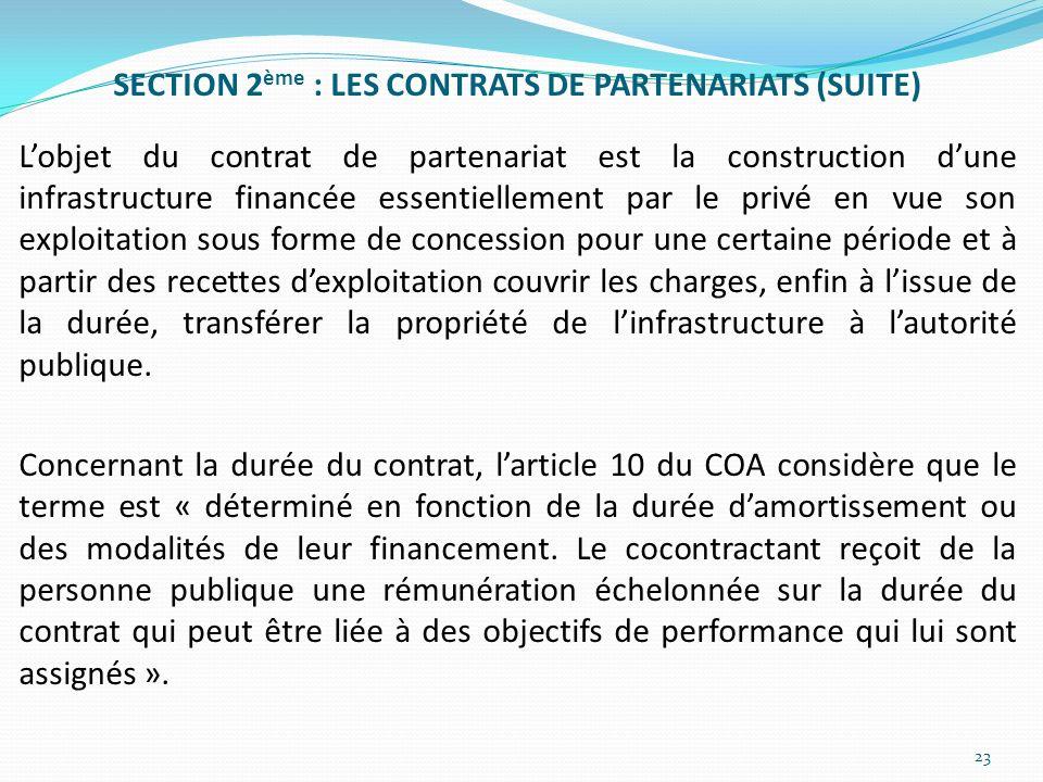 SECTION 2ème : LES CONTRATS DE PARTENARIATS (SUITE) L'objet du contrat de partenariat est la construction d'une infrastructure financée essentiellement par le privé en vue son exploitation sous forme de concession pour une certaine période et à partir des recettes d'exploitation couvrir les charges, enfin à l'issue de la durée, transférer la propriété de l'infrastructure à l'autorité publique.