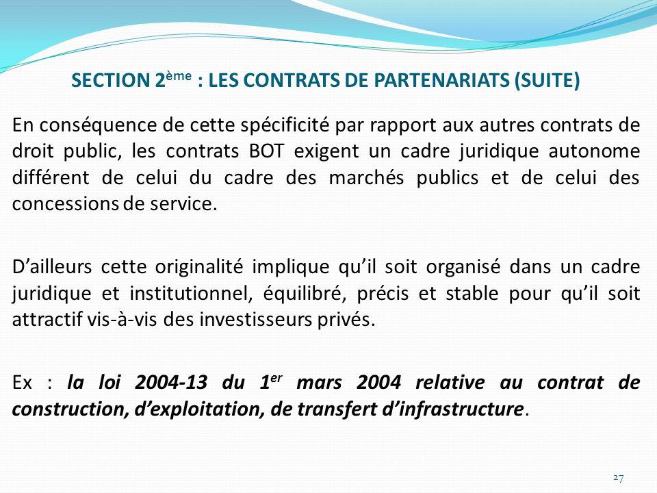 SECTION 2ème : LES CONTRATS DE PARTENARIATS (SUITE) En conséquence de cette spécificité par rapport aux autres contrats de droit public, les contrats BOT exigent un cadre juridique autonome différent de celui du cadre des marchés publics et de celui des concessions de service.