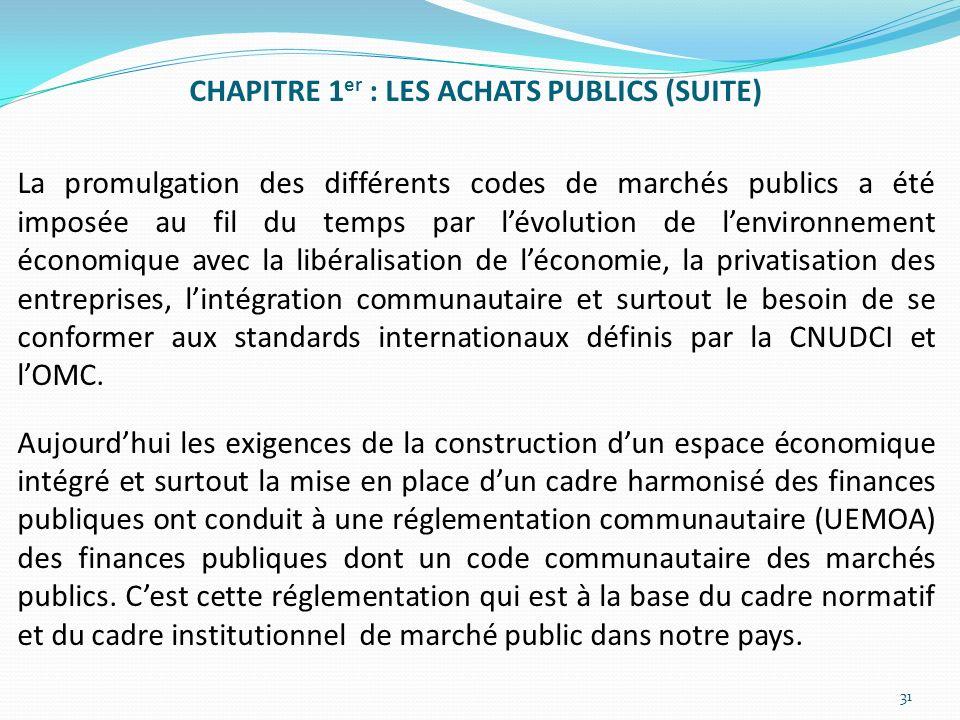CHAPITRE 1er : LES ACHATS PUBLICS (SUITE) La promulgation des différents codes de marchés publics a été imposée au fil du temps par l'évolution de l'environnement économique avec la libéralisation de l'économie, la privatisation des entreprises, l'intégration communautaire et surtout le besoin de se conformer aux standards internationaux définis par la CNUDCI et l'OMC.