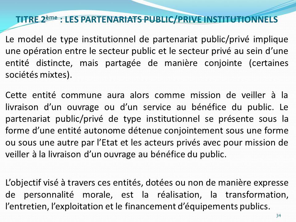 TITRE 2ème : LES PARTENARIATS PUBLIC/PRIVE INSTITUTIONNELS Le model de type institutionnel de partenariat public/privé implique une opération entre le secteur public et le secteur privé au sein d'une entité distincte, mais partagée de manière conjointe (certaines sociétés mixtes).