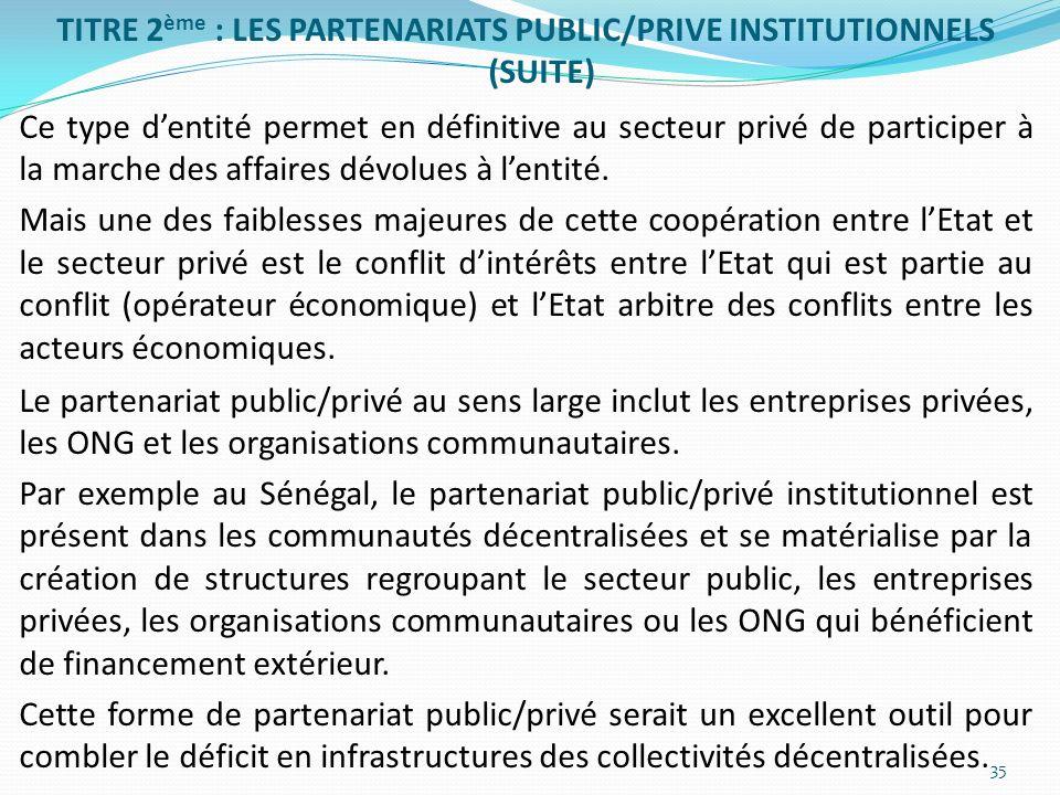 TITRE 2ème : LES PARTENARIATS PUBLIC/PRIVE INSTITUTIONNELS (SUITE) Ce type d'entité permet en définitive au secteur privé de participer à la marche des affaires dévolues à l'entité.