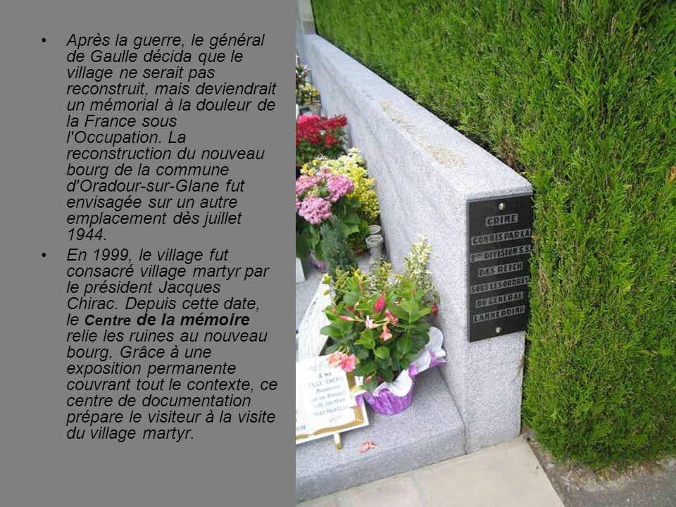 Après la guerre, le général de Gaulle décida que le village ne serait pas reconstruit, mais deviendrait un mémorial à la douleur de la France sous l Occupation. La reconstruction du nouveau bourg de la commune d Oradour-sur-Glane fut envisagée sur un autre emplacement dès juillet 1944.