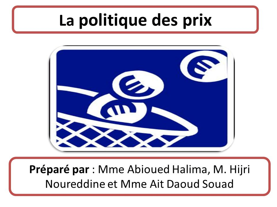 La politique des prix Préparé par : Mme Abioued Halima, M. Hijri Noureddine et Mme Ait Daoud Souad