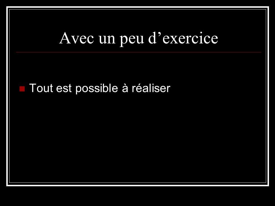 Avec un peu d'exercice Tout est possible à réaliser
