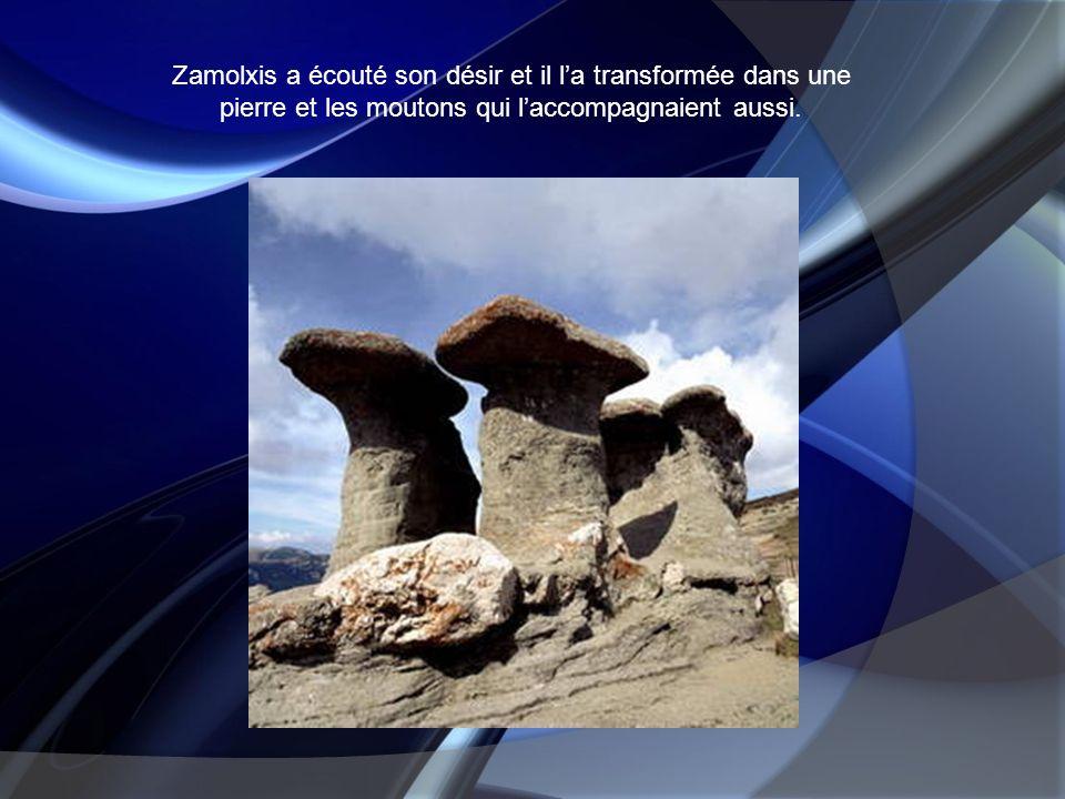 Zamolxis a écouté son désir et il l'a transformée dans une pierre et les moutons qui l'accompagnaient aussi.