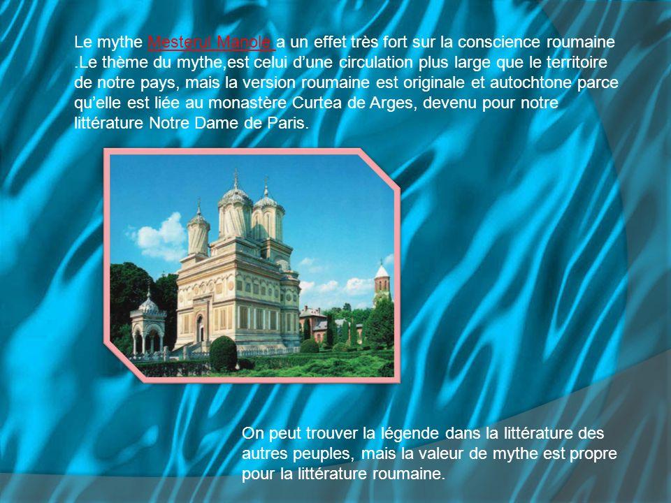 Le mythe Mesterul Manole a un effet très fort sur la conscience roumaine .Le thème du mythe,est celui d'une circulation plus large que le territoire de notre pays, mais la version roumaine est originale et autochtone parce qu'elle est liée au monastère Curtea de Arges, devenu pour notre littérature Notre Dame de Paris.