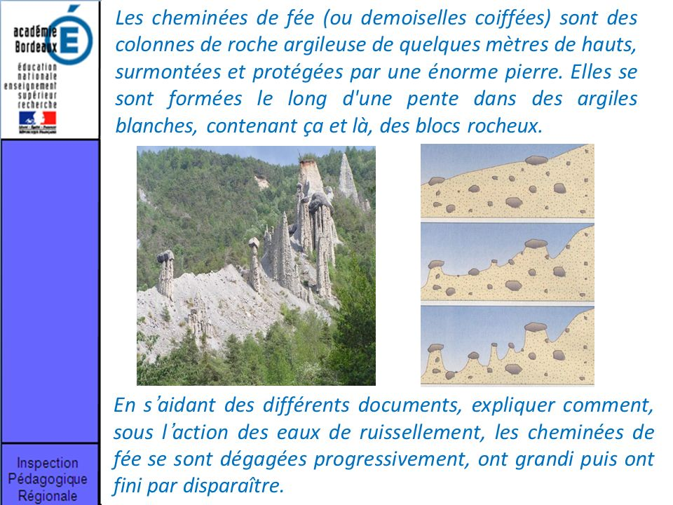 Les cheminées de fée (ou demoiselles coiffées) sont des colonnes de roche argileuse de quelques mètres de hauts, surmontées et protégées par une énorme pierre. Elles se sont formées le long d une pente dans des argiles blanches, contenant ça et là, des blocs rocheux.