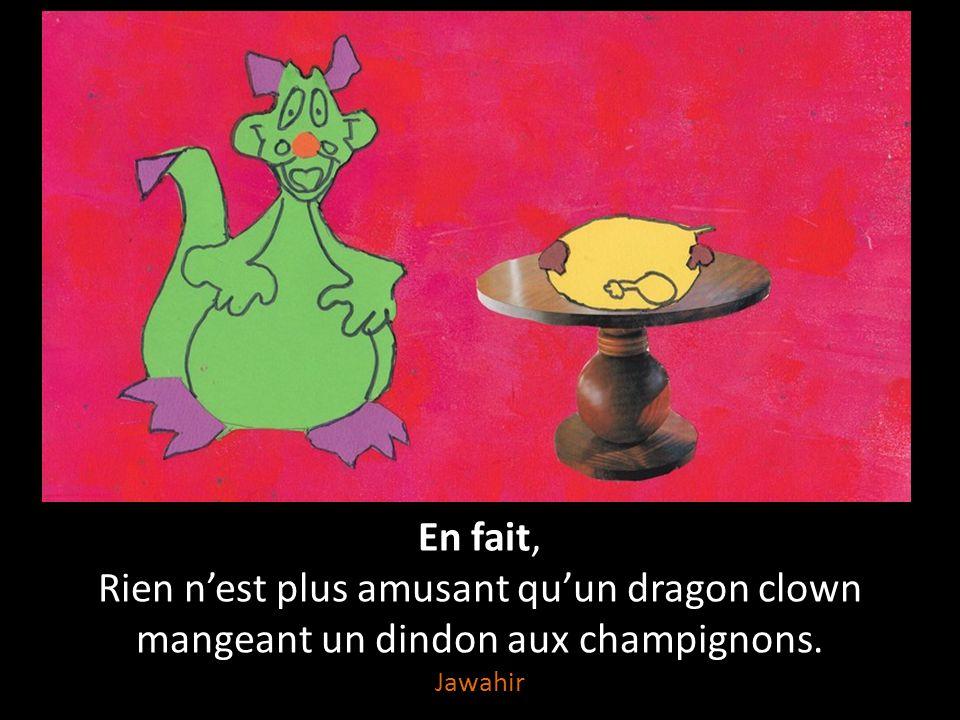 Rien n'est plus amusant Qu'un clown qui tombe sur une tarte au citron, Qu'un dragon qui déclare sa flamme, Que des champignons champions du marathon, Qu'un dindon qui brame.