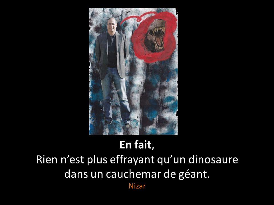 Rien n'est plus effrayant Qu'un dinosaure à grandes dents, Qu'un cauchemar terrifiant, Qu'un gros géant.