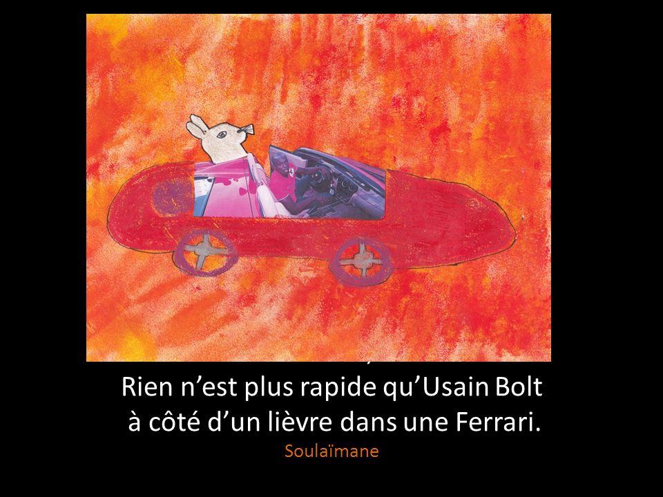 Rien n'est plus rapide Qu'une Ferrari sur la piste, Qu'Usain Bolt dans son élan, Qu'un lièvre fuyant le danger.