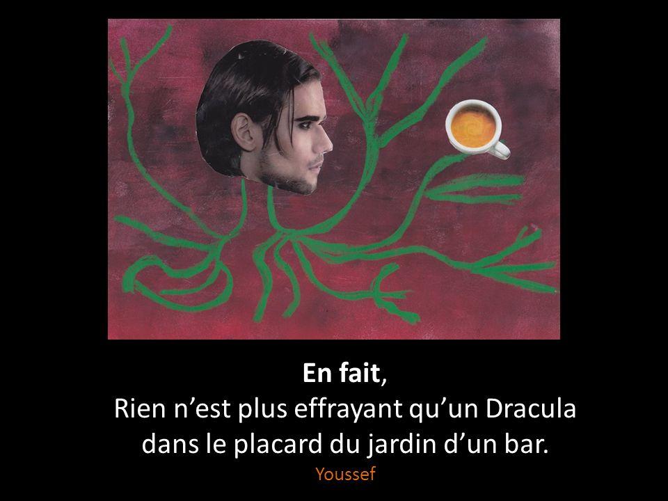 Rien n'est plus effrayant Qu'un Dracula sur mon traversin, Qu'un loup-garou dans le jardin, Qu'une sorcière dans un bar, Qu'un fantôme dans mon placard.