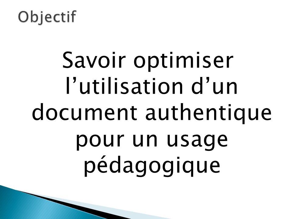 Objectif Savoir optimiser l'utilisation d'un document authentique pour un usage pédagogique