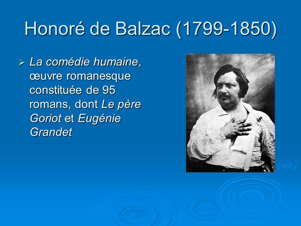 Honoré de Balzac (1799-1850) La comédie humaine, œuvre romanesque constituée de 95 romans, dont Le père Goriot et Eugénie Grandet.