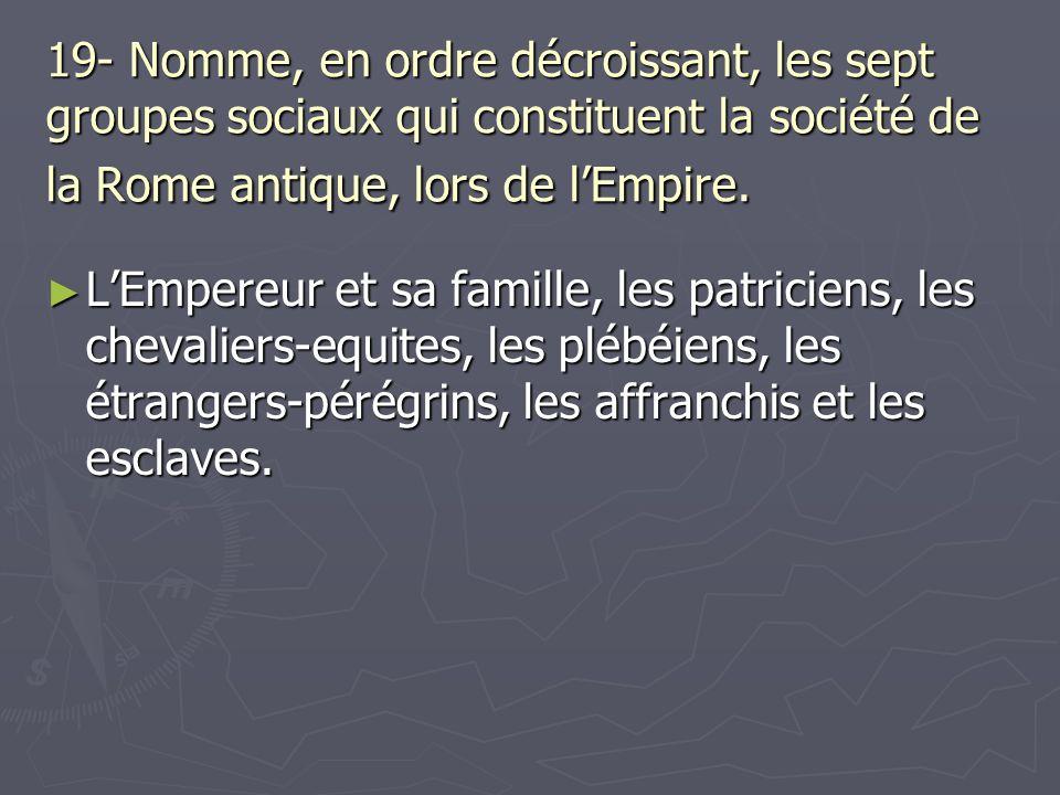 19- Nomme, en ordre décroissant, les sept groupes sociaux qui constituent la société de la Rome antique, lors de l'Empire.