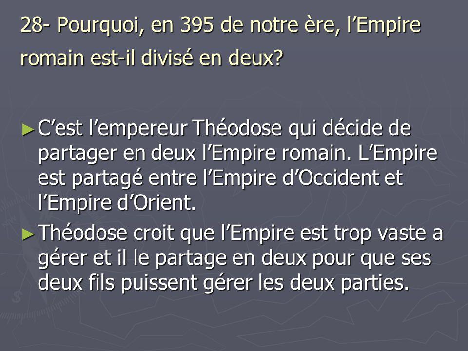 28- Pourquoi, en 395 de notre ère, l'Empire romain est-il divisé en deux