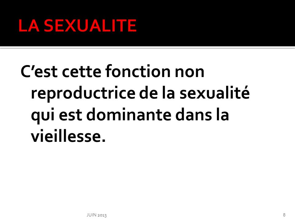 LA SEXUALITE C'est cette fonction non reproductrice de la sexualité qui est dominante dans la vieillesse.