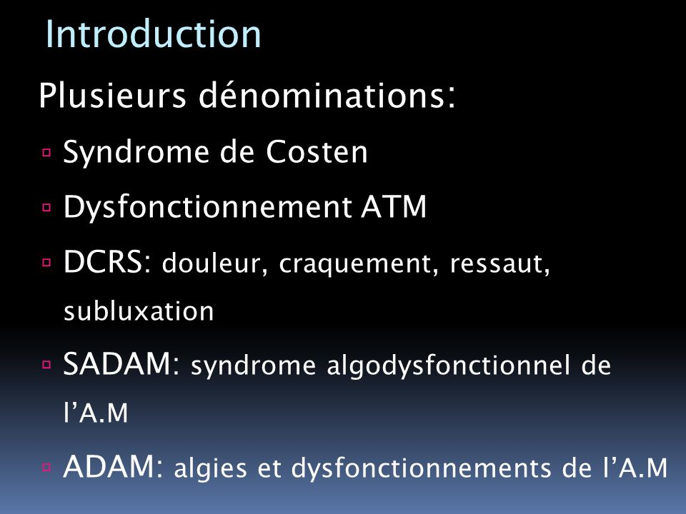 Introduction Plusieurs dénominations: Syndrome de Costen