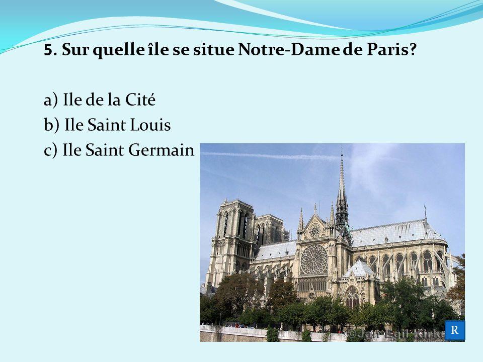 5. Sur quelle île se situe Notre-Dame de Paris a) Ile de la Cité