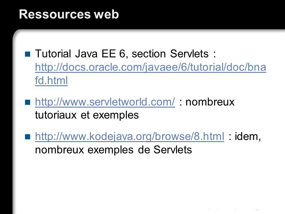 Ressources web Tutorial Java EE 6, section Servlets : http://docs.oracle.com/javaee/6/tutorial/doc/bna fd.html.