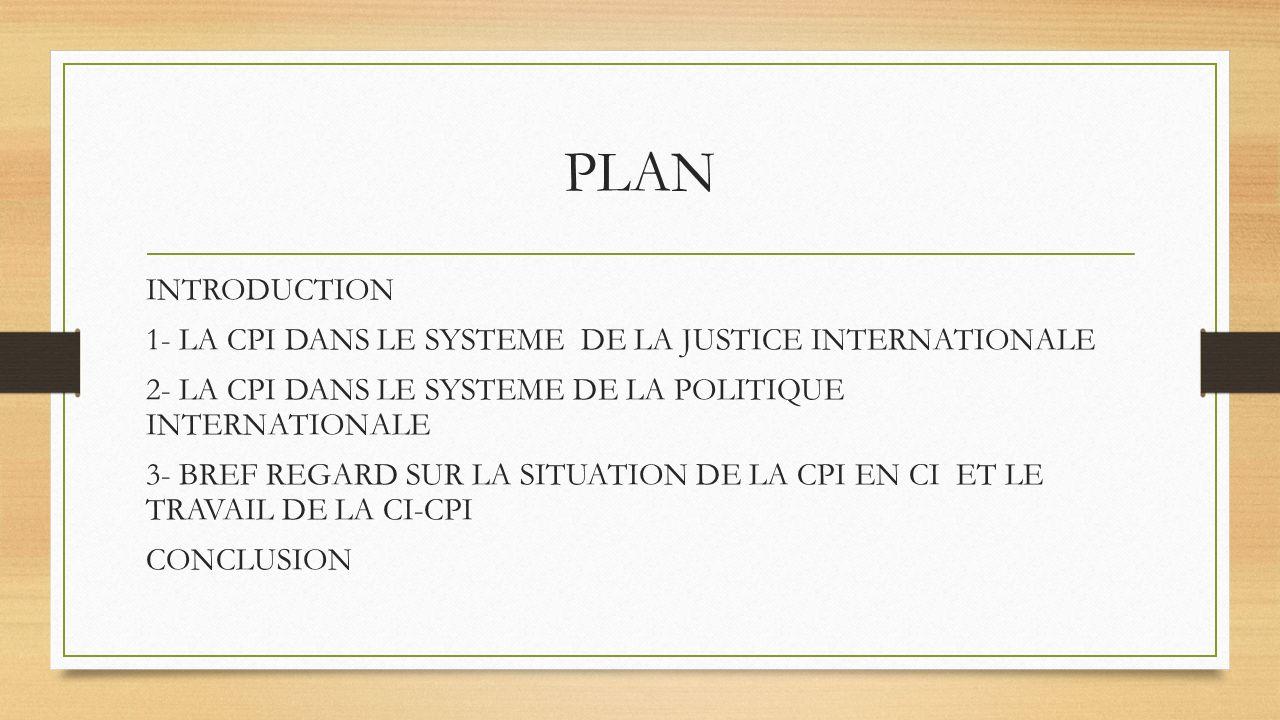 PLAN INTRODUCTION. 1- LA CPI DANS LE SYSTEME DE LA JUSTICE INTERNATIONALE. 2- LA CPI DANS LE SYSTEME DE LA POLITIQUE INTERNATIONALE.