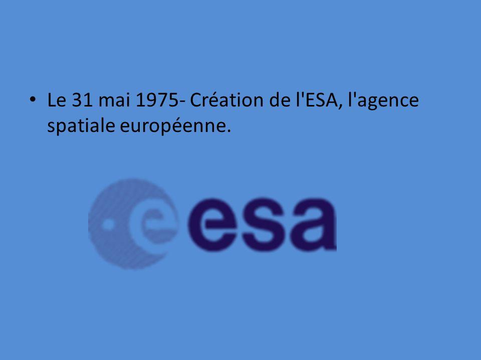 Le 31 mai 1975- Création de l ESA, l agence spatiale européenne.
