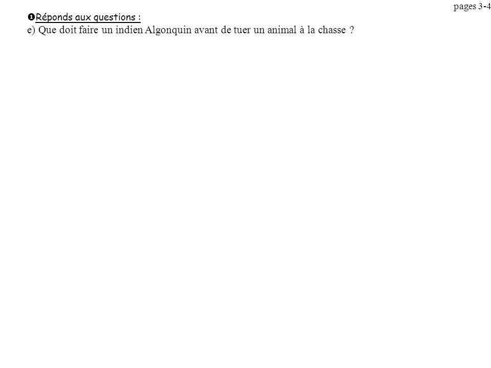 pages 3-4 Réponds aux questions : e) Que doit faire un indien Algonquin avant de tuer un animal à la chasse