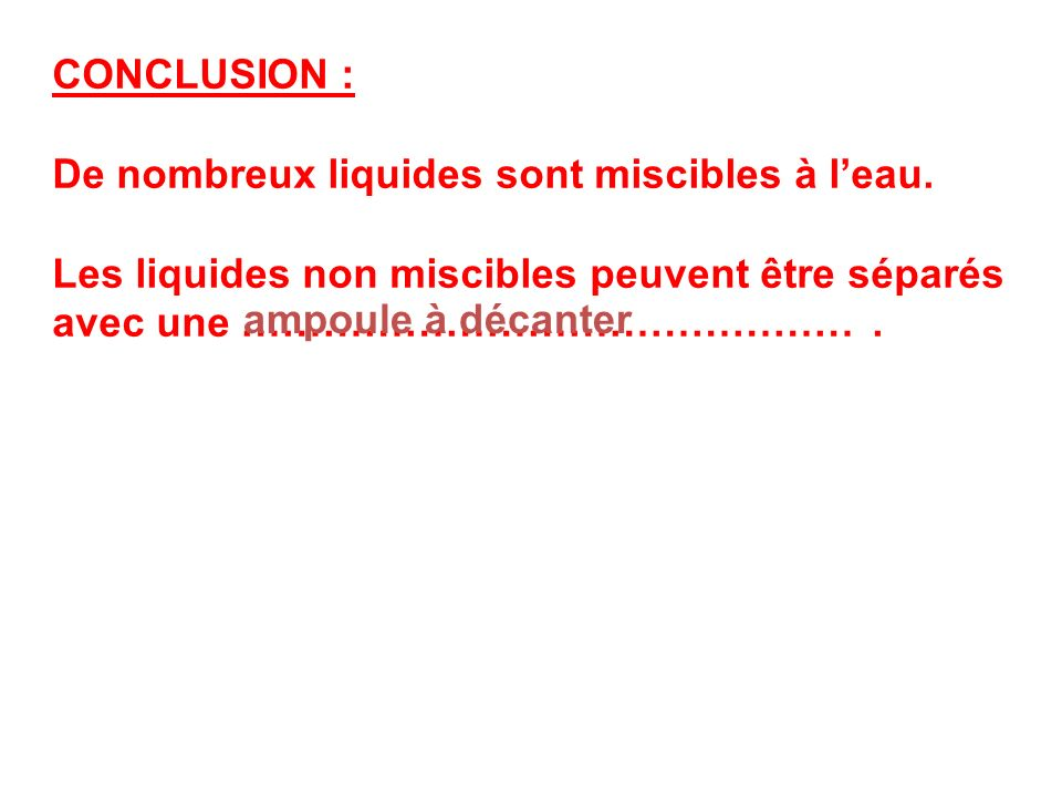 CONCLUSION : De nombreux liquides sont miscibles à l'eau. Les liquides non miscibles peuvent être séparés avec une ……………………………………… .
