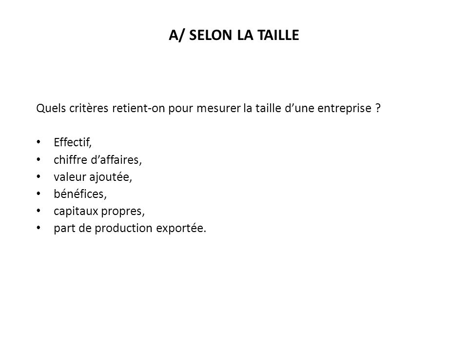 A/ SELON LA TAILLE Quels critères retient-on pour mesurer la taille d'une entreprise Effectif, chiffre d'affaires,