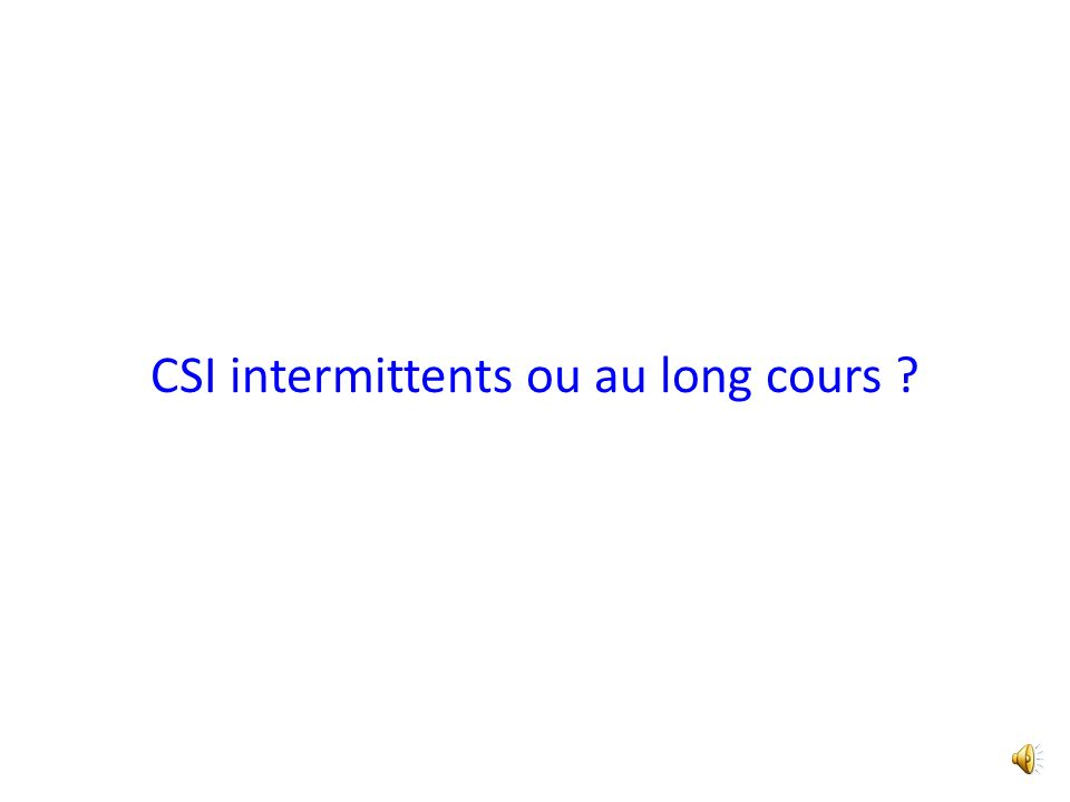 CSI intermittents ou au long cours