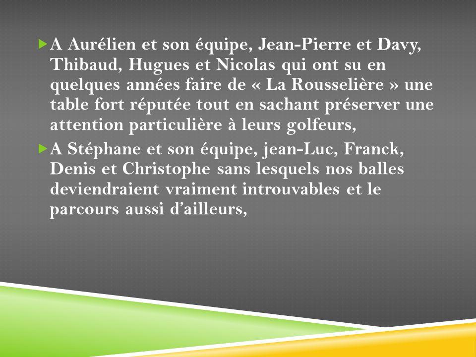 A Aurélien et son équipe, Jean-Pierre et Davy, Thibaud, Hugues et Nicolas qui ont su en quelques années faire de « La Rousselière » une table fort réputée tout en sachant préserver une attention particulière à leurs golfeurs,