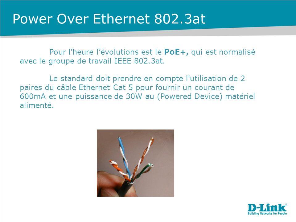 Power Over Ethernet 802.3at Pour l heure l'évolutions est le PoE+, qui est normalisé avec le groupe de travail IEEE 802.3at.