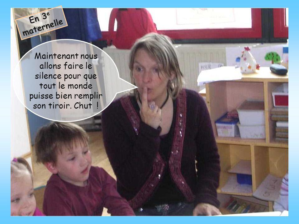 En 3e maternelle Maintenant nous allons faire le silence pour que tout le monde puisse bien remplir son tiroir.